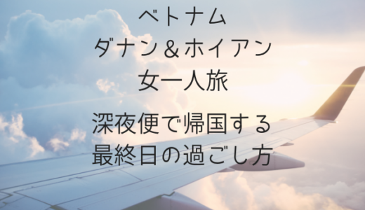 【ベトナムダナン&ホイアン一人旅】深夜便で帰国する最終日の過ごし方